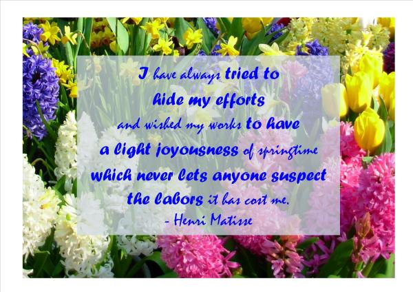 This photo I took at Keukenhof, Netherlands, in March 2007 seemed the perfect background for this quote from Matisse.